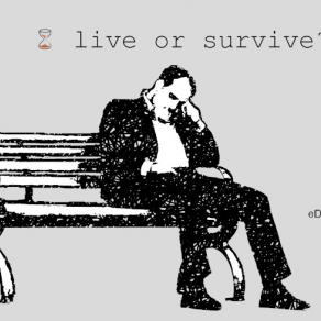Live or survive?